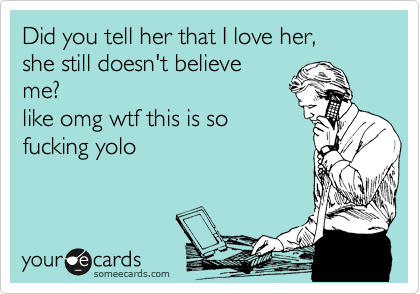 Did you tell her that I love her,  she still doesn't believe me? like omg wtf this is so fucking yolo