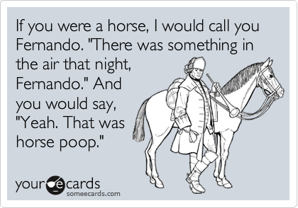 """If you were a horse, I would call you Fernando. """"There was something in the air that night, Fernando."""" And you would say, """"Yeah. That was horse poop."""""""