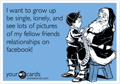 I want to grow up be single, lonely, and see lots of pictures of my fellow friends relationships on  facebook!
