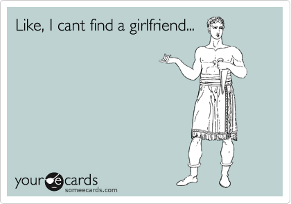 Like, I cant find a girlfriend...