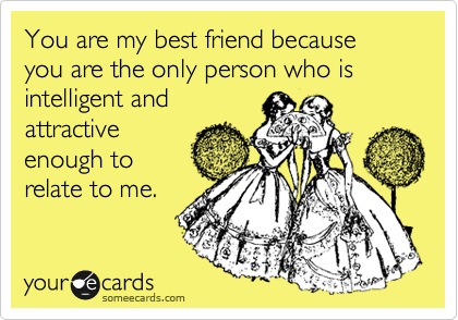You are my best friend because you are the only person who is intelligent and attractive enough to relate to me.