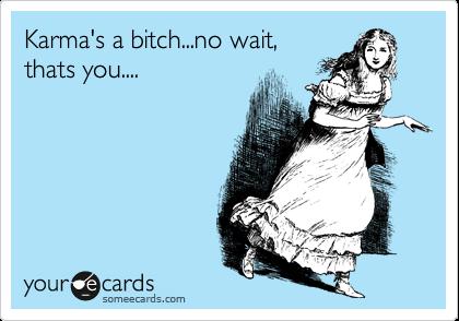 Karma's a bitch...no wait, thats you....