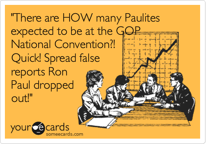 """There are HOW many Paulites expected to be at the GOP National Convention?! Quick! Spread false reports Ron Paul dropped out!"""