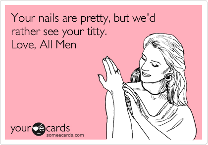 Your nails are pretty, but we'd rather see your titty.   Love, All Men