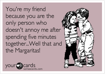 You're my friend because you are the only person who doesn't annoy me after spending five minutes together...Well that and the Margaritas!