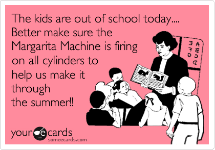 The kids are out of school today.... Better make sure the Margarita Machine is firing on all cylinders to help us make it through the summer!!