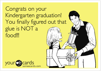 Congrats on your Kindergarten graduation!  You finally figured out that glue is NOT a food!!!