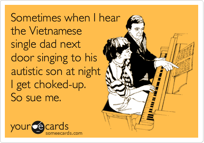 Sometimes when I hear the Vietnamese single dad next door singing to his autistic son at night I get choked-up.  So sue me.