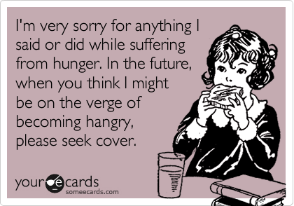 I'm very sorry for anything I said or did while suffering from hunger. In the future, when you think I might  be on the verge of becoming hangry, please seek cover.