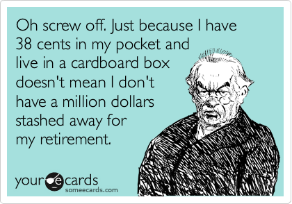 Oh screw off. Just because I have 38 cents in my pocket and live in a cardboard box doesn't mean I don't have a million dollars stashed away for my retirement.