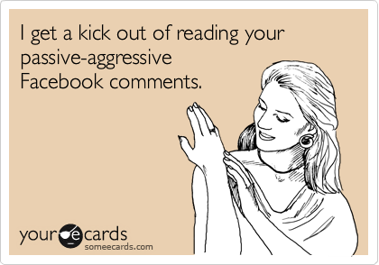 I get a kick out of reading your passive-aggressive Facebook comments.