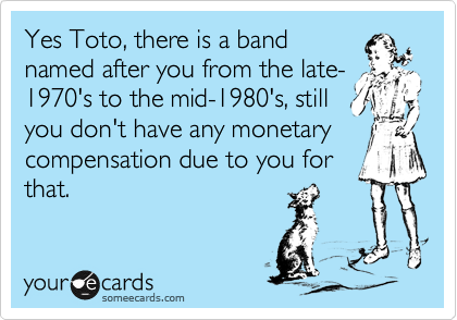 Yes Toto, there is a band named after you from the late- 1970's to the mid-1980's, still you don't have any monetary compensation due to you for that.