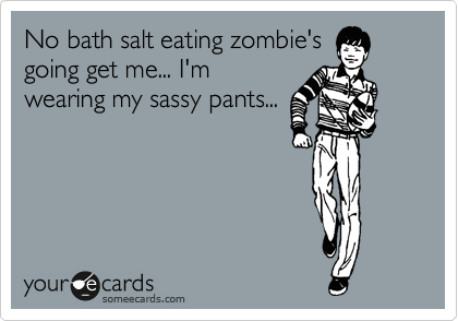 No bath salt eating zombie's going get me... I'm wearing my sassy pants...