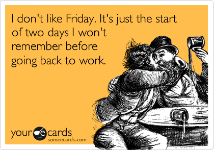 I don't like Friday. It's just the start of two days I won't remember before going back to work.