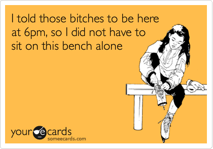 I told those bitches to be here at 6pm, so I did not have to sit on this bench alone