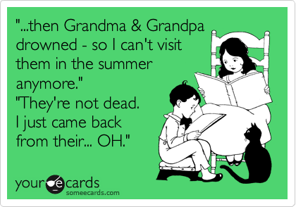 """...then Grandma & Grandpa drowned - so I can't visit  them in the summer anymore."" ""They're not dead.  I just came back from their... OH."""