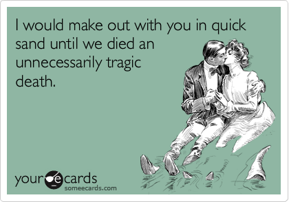 I would make out with you in quick sand until we died an  unnecessarily tragic death.