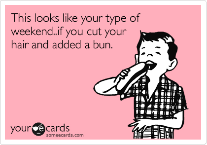 This looks like your type of weekend..if you cut your hair and added a bun.
