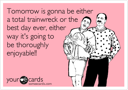 Tomorrow is gonna be either a total trainwreck or the best day ever, either way it's going to be thoroughly enjoyable!!