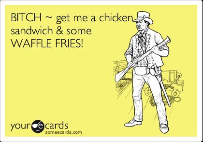 BITCH %7E get me a chicken sandwich & some WAFFLE FRIES!