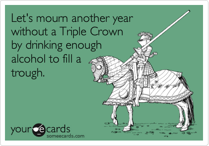 Let's mourn another year without a Triple Crown by drinking enough alcohol to fill a trough.