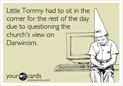 Little Tommy had to sit in the corner for the rest of the day due to questioning the church's view on  Darwinism.
