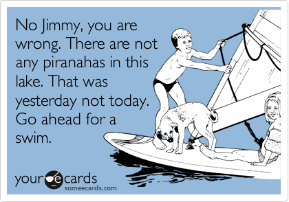 No Jimmy, you are wrong. There are not any piranahas in this lake. That was yesterday not today. Go ahead for a swim.
