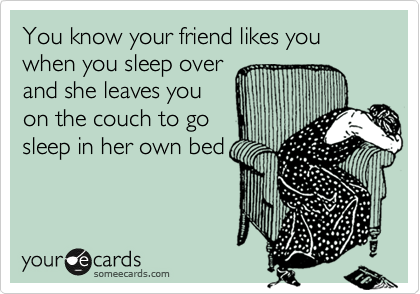 You know your friend likes you when you sleep over and she leaves you on the couch to go sleep in her own bed