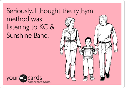 Seriously..I thought the rythym method was listening to KC & Sunshine Band.