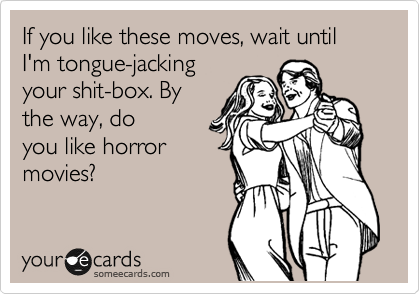 If you like these moves, wait until I'm tongue-jacking your shit-box. By the way, do you like horror movies?