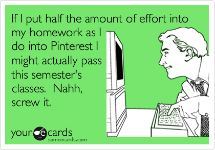 If I put half the amount of effort into my homework as I do into Pinterest I might actually pass this semester's classes.  Nahh,  screw it.
