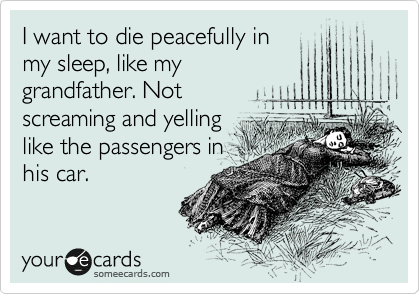I want to die peacefully in my sleep, like my grandfather. Not screaming and yelling like the passengers in his car.
