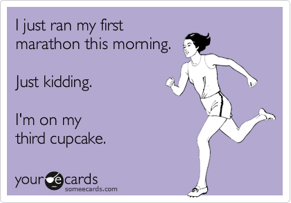 I just ran my first marathon this morning.     Just kidding.    I'm on my third cupcake.