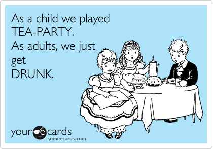 As a child we played  TEA-PARTY. As adults, we just  get  DRUNK.