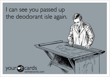 I can see you passed up the deodorant isle again.