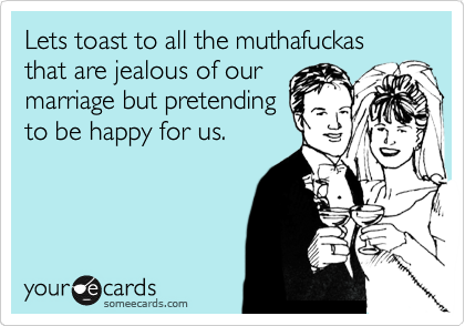 Lets toast to all the muthafuckas that are jealous of our marriage but pretending to be happy for us.