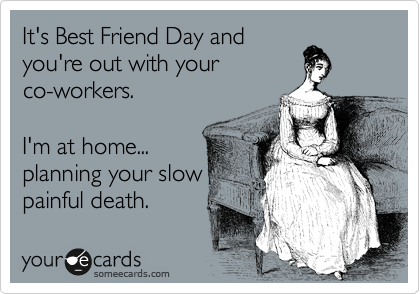 It's Best Friend Day and you're out with your co-workers.   I'm at home... planning your slow painful death.