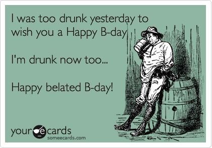 I was too drunk yesterday to wish you a Happy B-day  I'm drunk now too...  Happy belated B-day!