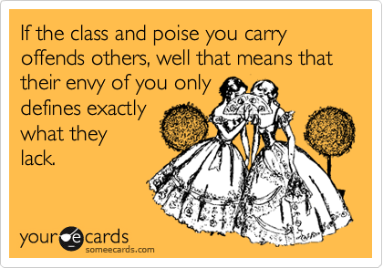 If the class and poise you carry offends others, well that means that their envy of you only  defines exactly  what they lack.