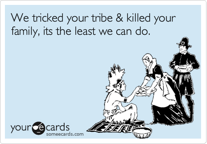 We tricked your tribe & killed your family, its the least we can do.