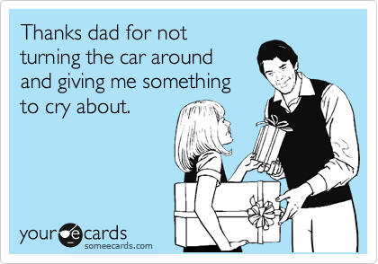 Thanks dad for not turning the car around and giving me something to cry about.