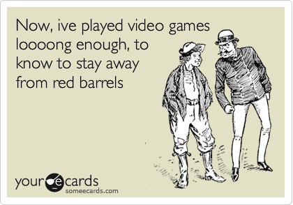 Now, ive played video games loooong enough, to know to stay away from red barrels