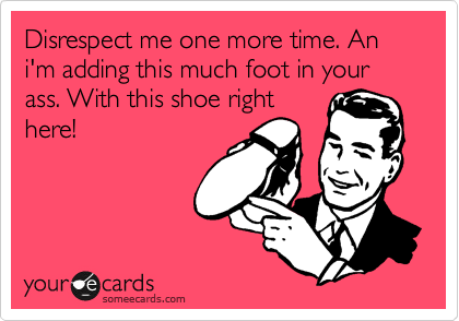 Disrespect me one more time. An i'm adding this much foot in your ass. With this shoe right here!