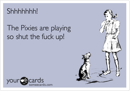 Shhhhhhh!  The Pixies are playing so shut the fuck up!