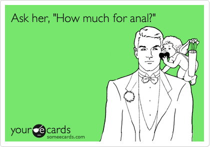 "Ask her, ""How much for anal?"""
