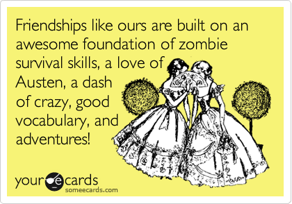 Friendships like ours are built on an awesome foundation of zombie survival skills, a love of Austen, a dash of crazy, good vocabulary, and adventures!