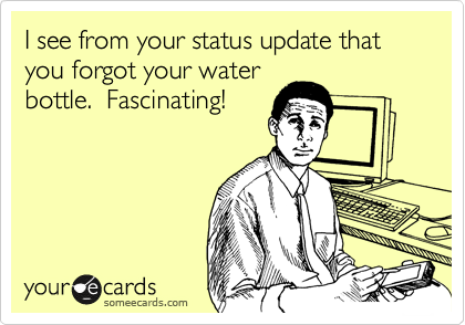 I see from your status update that you forgot your water bottle.  Fascinating!