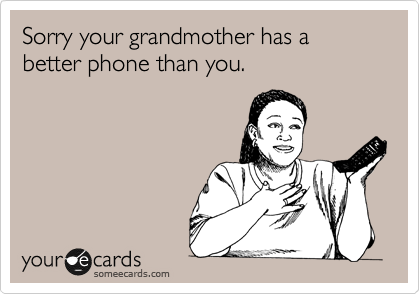 Sorry your grandmother has a better phone than you.