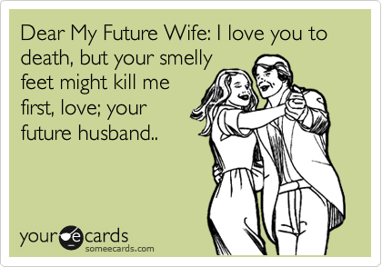 Dear My Future Wife I Love You To Death But Your Smelly Feet Might