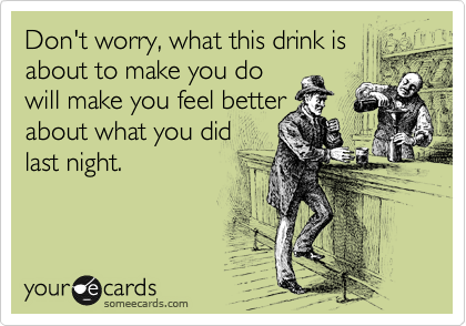 Don't worry, what this drink is about to make you do will make you feel better about what you did  last night.